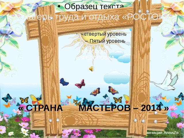 « СТРАНА МАСТЕРОВ – 2014 » «Лагерь труда и отдыха «РОСТОК» МОУ СОШ с. ФЕДОРО...