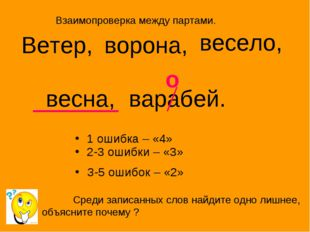 1 ошибка – «4» 2-3 ошибки – «3» З-5 ошибок – «2» Ветер, ворона, весело, весна