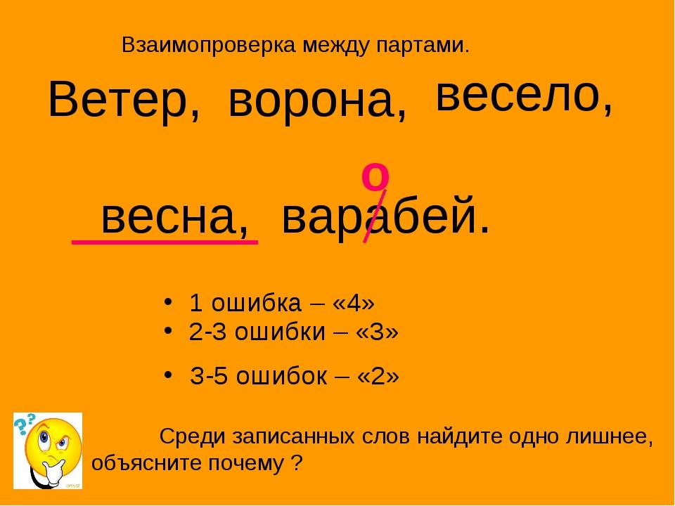 1 ошибка – «4» 2-3 ошибки – «3» З-5 ошибок – «2» Ветер, ворона, весело, весна...