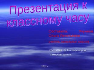 Составила: Якунина Ольга Леонтьевна учитель начальных классов ГБОУ СОШ № 2» г