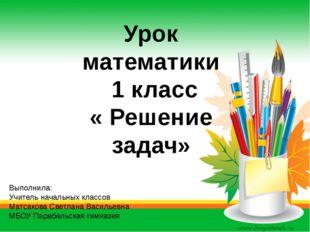 Урок математики 1 класс « Решение задач» Выполнила: Учитель начальных классов