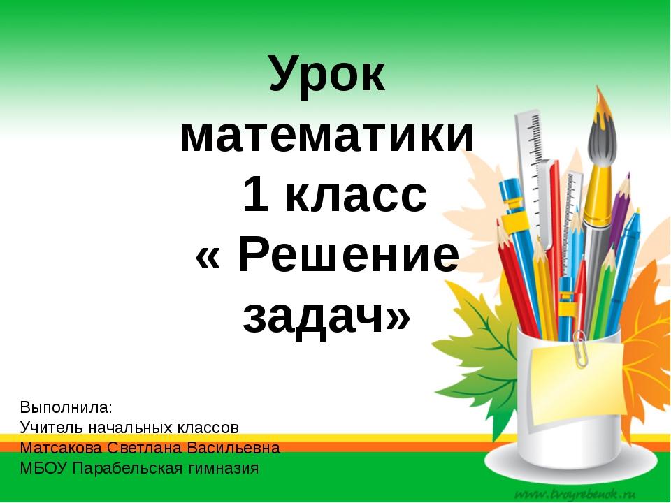 Урок математики 1 класс « Решение задач» Выполнила: Учитель начальных классов...