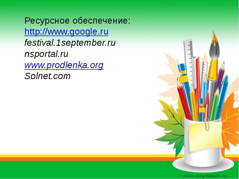 Ресурсное обеспечение: http://www.google.ru festival.1september.ru nsportal.r...