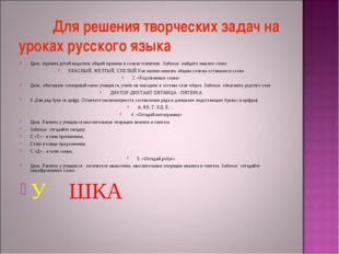 Для решения творческих задач на уроках русского языка Цель: научить детей вы