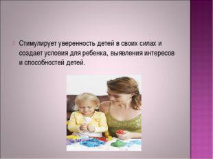 Стимулирует уверенность детей в своих силах и создает условия для ребенка, вы