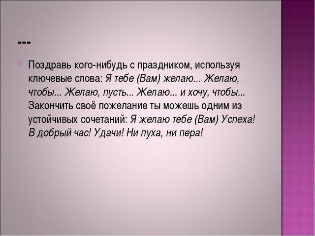 --- Поздравь кого-нибудь с праздником, используя ключевые слова: Я тебе (Вам)...