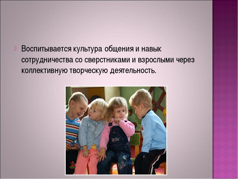 Воспитывается культура общения и навык сотрудничества со сверстниками и взрос...