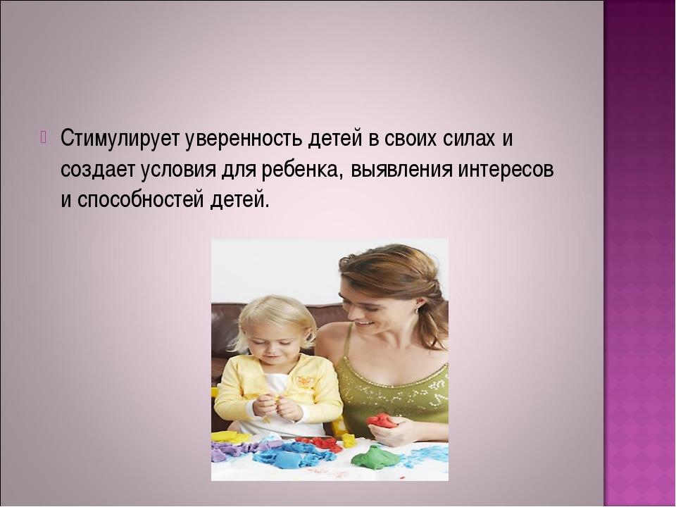 Стимулирует уверенность детей в своих силах и создает условия для ребенка, вы...