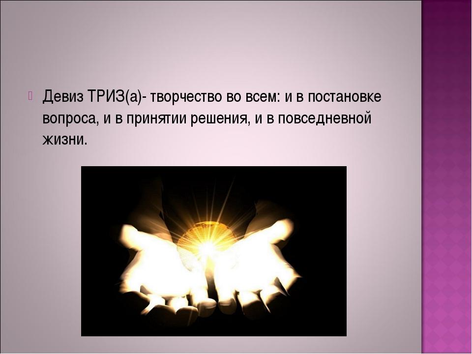 Девиз ТРИЗ(а)- творчество во всем: и в постановке вопроса, и в принятии решен...