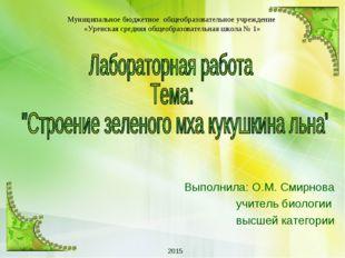 Выполнила: О.М. Смирнова учитель биологии высшей категории 2015 Муниципальное