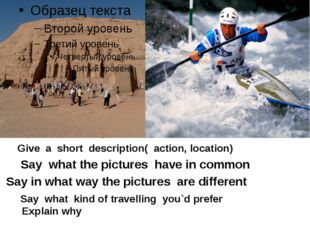Give a short description( action, location) Say what the pictures have in co