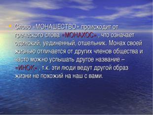 Слово «МОНАШЕСТВО» происходит от греческого слова «МОНАХОС» , что означает од