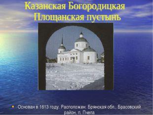 Основан в 1613 году. Расположен: Брянская обл., Брасовский район, п. Пчела