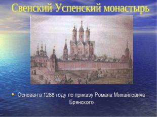 Основан в 1288 году по приказу Романа Михайловича Брянского
