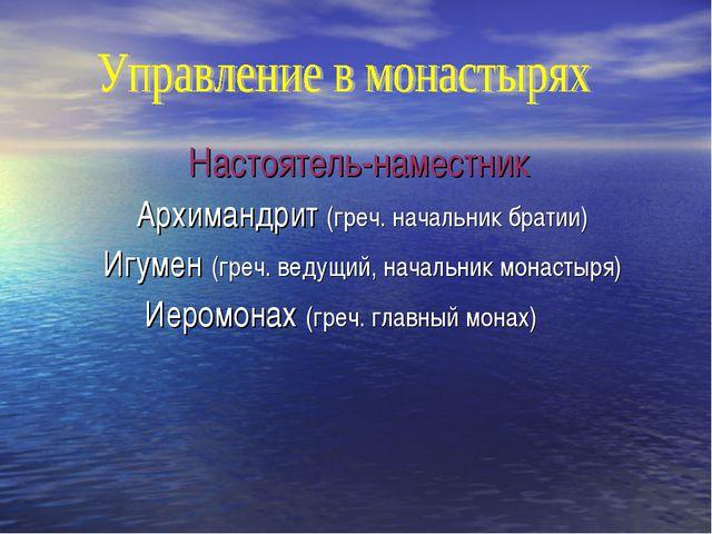 Настоятель-наместник Архимандрит (греч. начальник братии) Игумен (греч. ведущ...