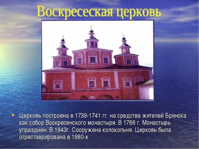 Церковь построена в 1739-1741 гг. на средства жителей Брянска как собор Воск...