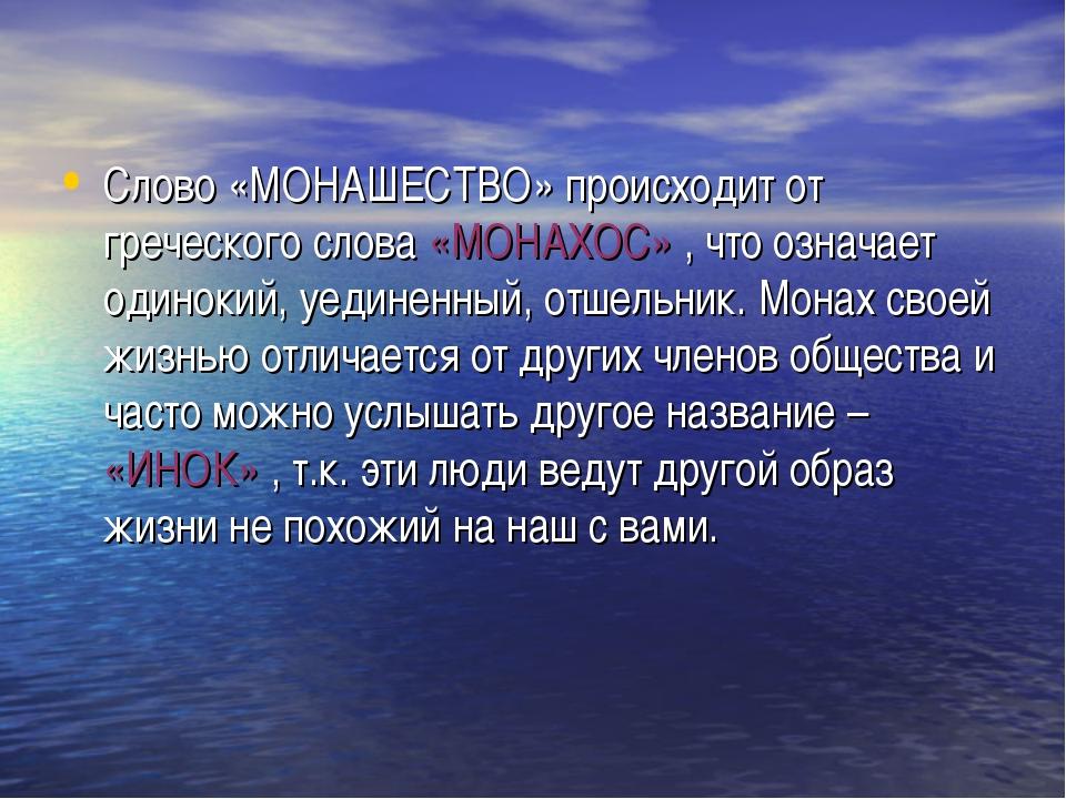 Слово «МОНАШЕСТВО» происходит от греческого слова «МОНАХОС» , что означает од...