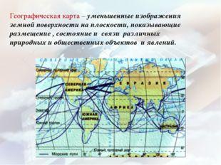 Географическая карта – уменьшенные изображения земной поверхности на плоскост