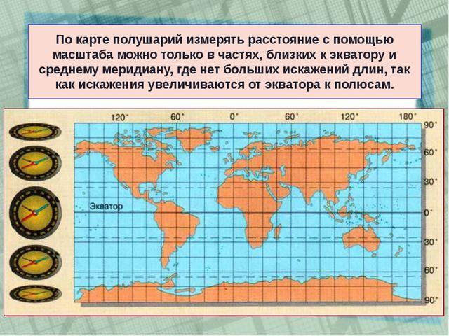 По карте полушарий измерять расстояние с помощью масштаба можно только в част...
