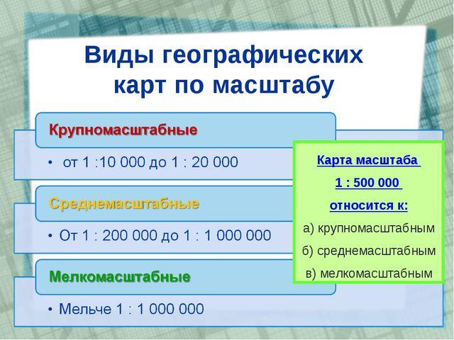 Виды географических карт по масштабу Карта масштаба 1 : 500000 относится к:...