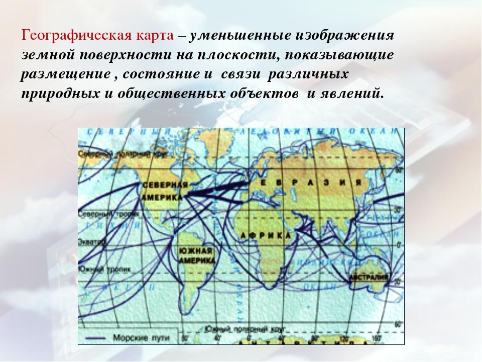 Географическая карта – уменьшенные изображения земной поверхности на плоскост...