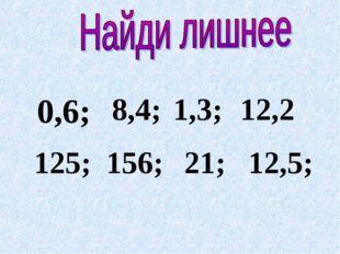 0,6; 8,4; 1,3; 12,2 125; 156; 21; 12,5;