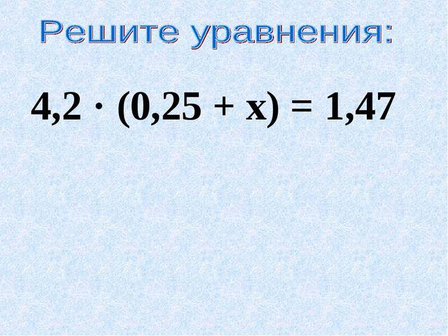 4,2 · (0,25 + х) = 1,47