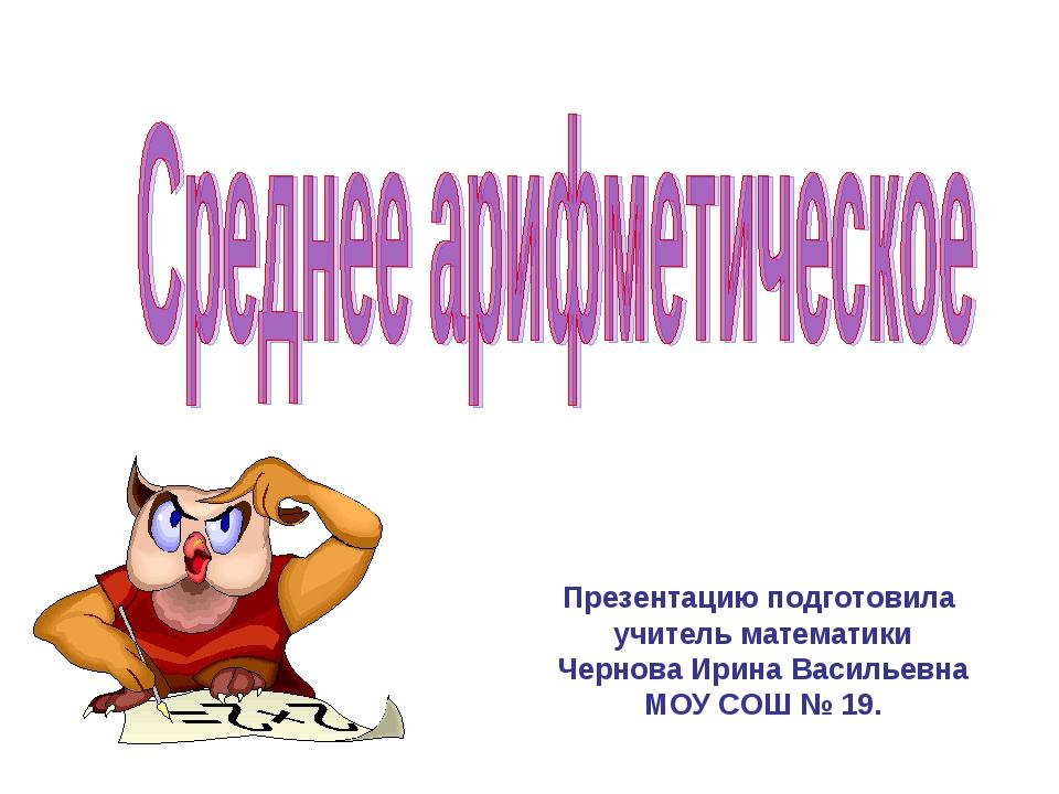 Презентацию подготовила учитель математики Чернова Ирина Васильевна МОУ СОШ №...