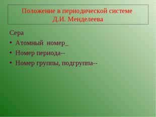 Положение в периодической системе Д.И. Менделеева Сера Атомный номер_ Номер п