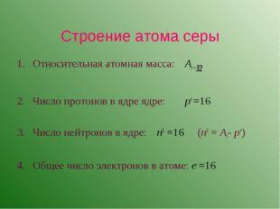 Строение атома серы Относительная атомная масса: Ar =32 Число протонов в яд