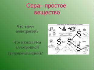Сера– простое вещество Что такое аллотропия? Что называется аллотропной (вид