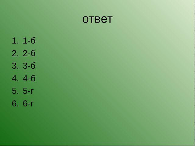 ответ 1-б 2-б 3-б 4-б 5-г 6-г