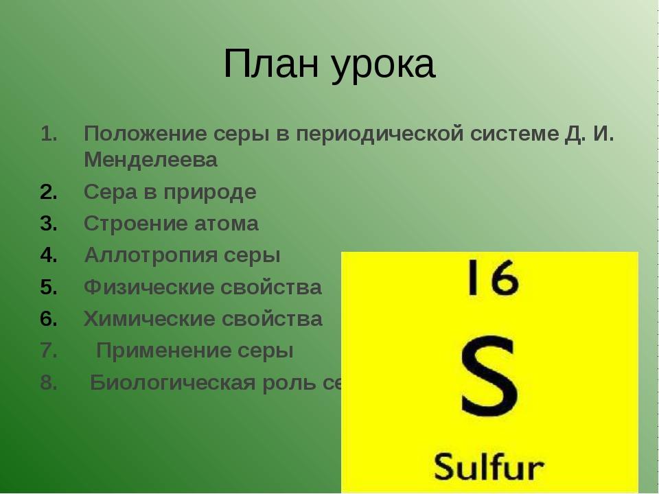 План урока Положение серы в периодической системе Д. И. Менделеева Сера в при...
