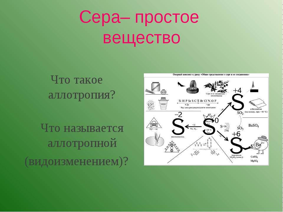 Сера– простое вещество Что такое аллотропия? Что называется аллотропной (вид...