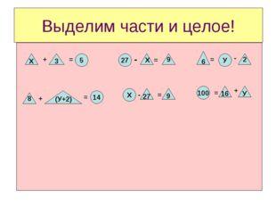Выделим части и целое! Х + 3 = 5 27 - Х = 9 6 = У - 2 100 Х 14 8 + (У+2) = -