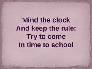 Mind the clock And keep the rule: Try to come In time to school