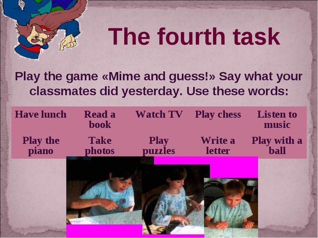 The fourth task Play the game «Mime and guess!» Say what your classmates did...