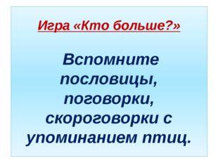 Игра «Кто больше?» Вспомните пословицы, поговорки, скороговорки с упоминанием