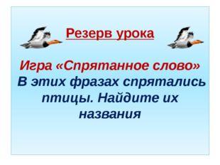Резерв урока Игра «Спрятанное слово» В этих фразах спрятались птицы. Найдите