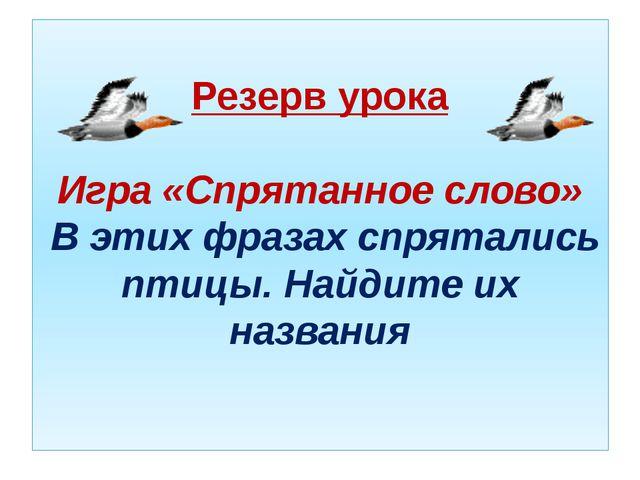 Резерв урока Игра «Спрятанное слово» В этих фразах спрятались птицы. Найдите...