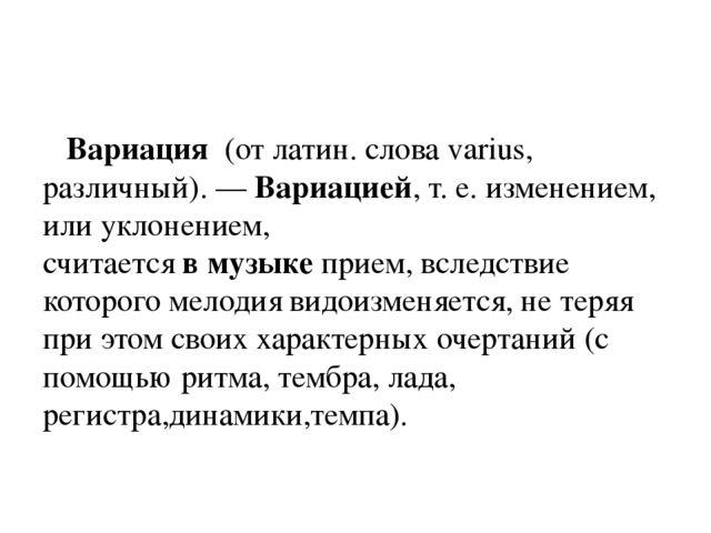 Вариация(от латин. слова varius, различный). —Вариацией,т. е. изменением...