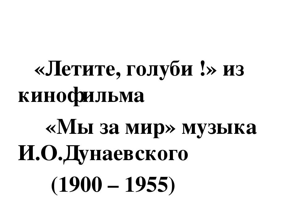 «Летите, голуби !» из кинофильма «Мы за мир» музыка И.О.Дунаевского (1900 –...