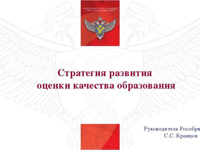 Стратегия развития оценки качества образования Руководитель Рособрнадзора С.С...
