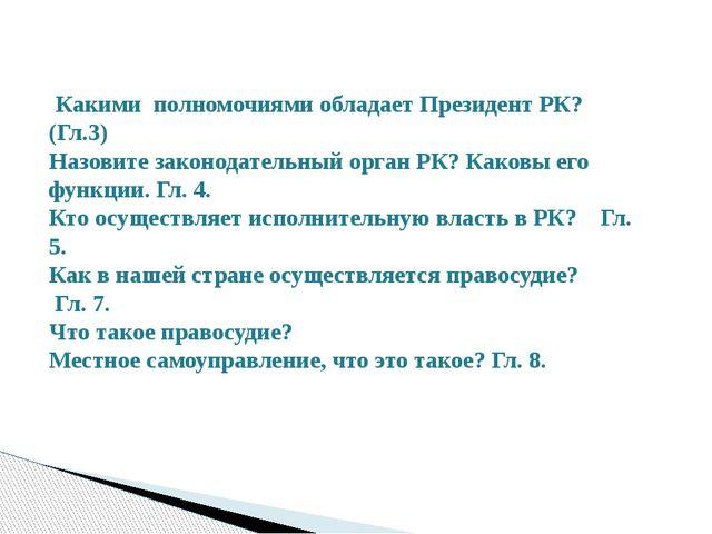 Какими полномочиями обладает Президент РК? (Гл.3) Назовите законодательный о...