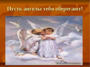 Пусть ангелы тебя оберегают!