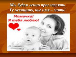 Мы будем вечно прославлять Ту женщину, чье имя – мать!