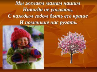 Мы желаем мамам нашим Никогда не унывать, С каждым годом быть все краше И пом