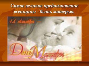Самое великое предназначение женщины - быть матерью.
