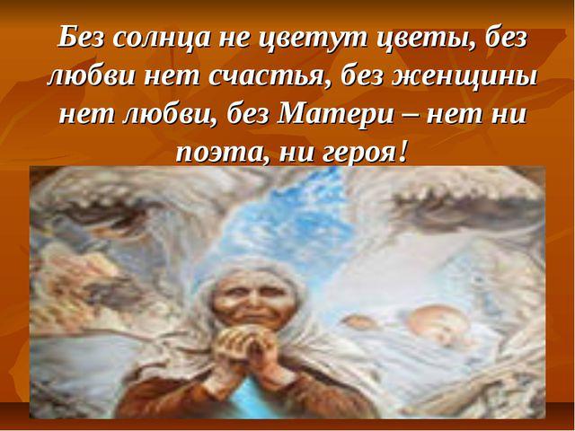 Без солнца не цветут цветы, без любви нет счастья, без женщины нет любви, без...