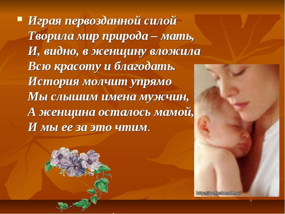 Играя первозданной силой Творила мир природа – мать, И, видно, в женщину влож...